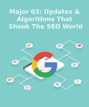 Major 03: Updates and Algorithms that Shook the SEO World